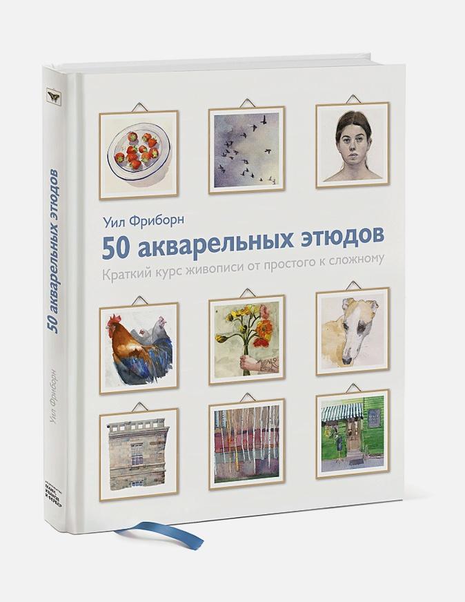 Уил Фриборн - 50 акварельных этюдов. Краткий курс живописи от простого к сложному обложка книги
