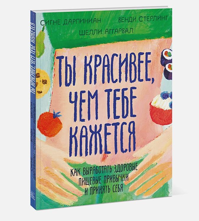 Сигне Дарпинян, Венди Стерлинг, Шелли Аггарвал - Ты красивее, чем тебе кажется. Как выработать здоровые пищевые привычки и принять себя обложка книги