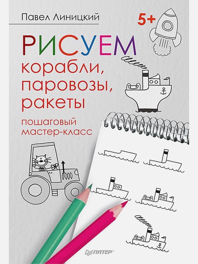 Линицкий П. С. - Рисуем корабли, паровозы, ракеты: пошаговый мастер-класс обложка книги
