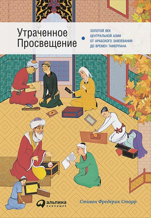 Старр Ф. - Утраченное Просвещение: золотой век Центральной Азии от арабского завоевания до времен Тамерлана обложка книги
