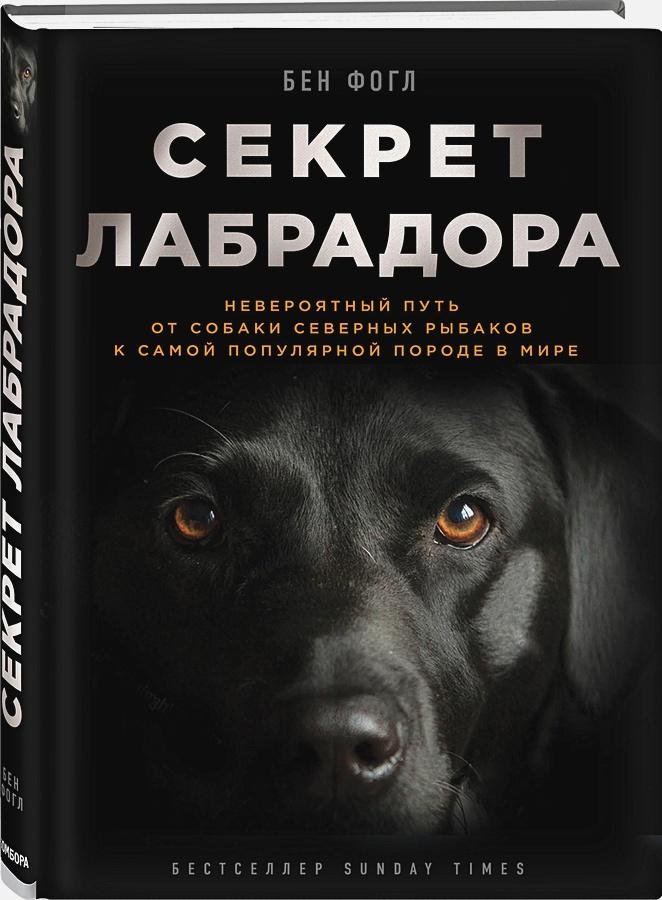 Секрет лабрадора. Невероятный путь от собаки северных рыбаков к самой популярной породе в мире Бен Фогл