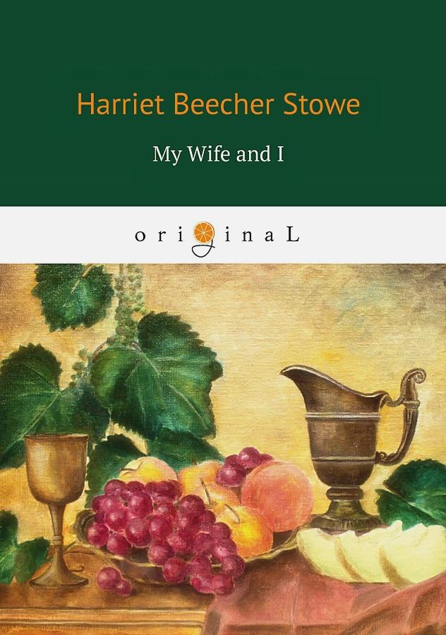 Stowe H. - My Wife and I = Моя жена и я: на англ.яз обложка книги
