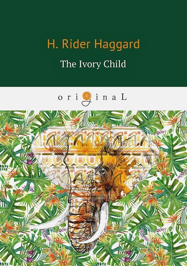 Haggard H.R. - The Ivory Child = Дитя слоновой кости: на англ.яз обложка книги