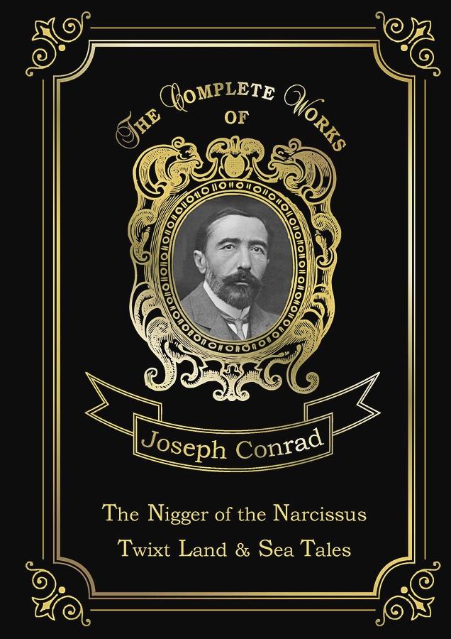 Conrad J. - The Nigger of the Narcissus, Twixt Land & Sea Tales = Негр с Нарцисса и Рассказы о суше и море: на англ.яз обложка книги