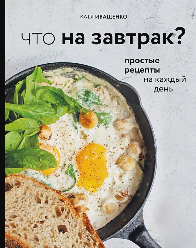 Иващенко Катя - Что на завтрак? Простые рецепты на каждый день (с автографом) обложка книги