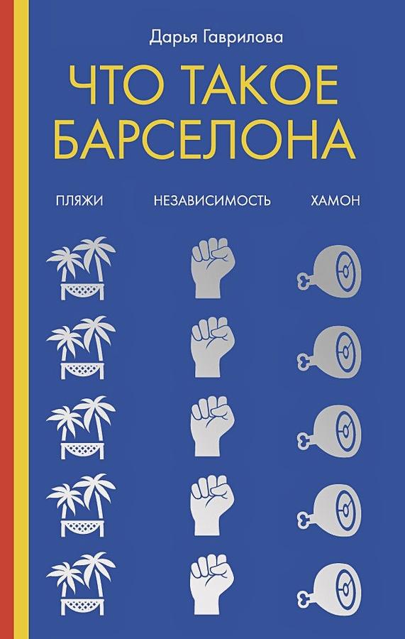 Гаврилова Д. - Что такое Барселона. Хамон, пляжи, независтимость обложка книги