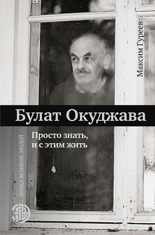 Гуреев М.А. - Булат Окуджава. Просто знать, и с этим жить обложка книги