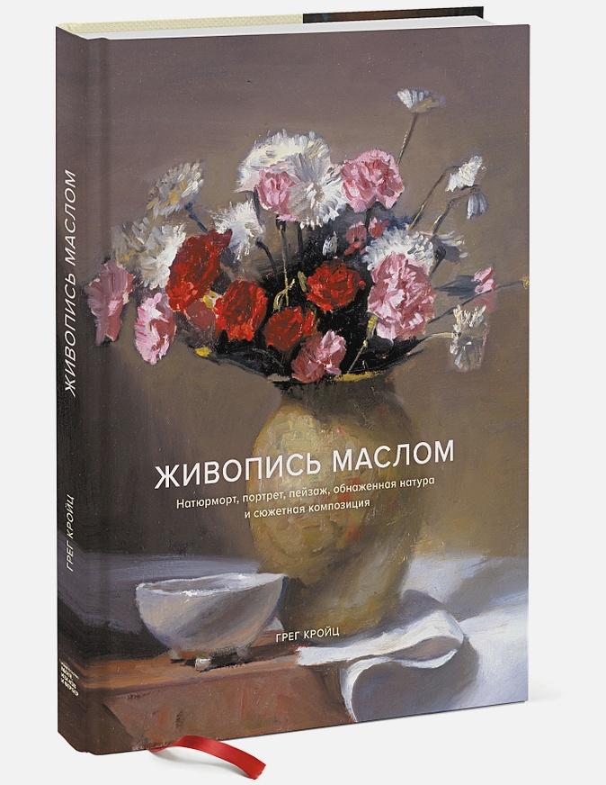 Грег Кройц - Живопись маслом. Натюрморт, портрет, пейзаж, обнаженная натура и сюжетная композиция обложка книги