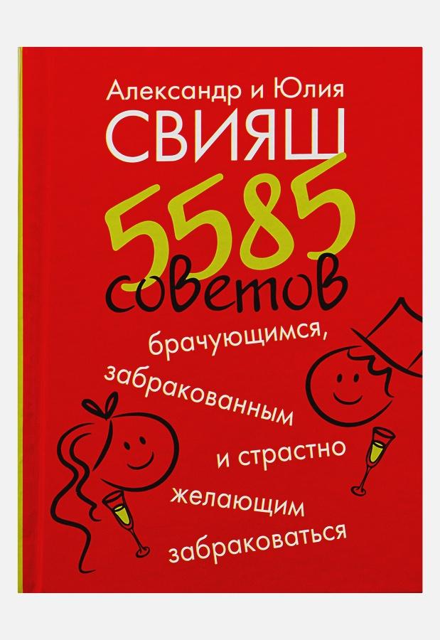 Свияш А. - 5585 советов брачующимся, забракованным и страстно желающим забраковаться обложка книги