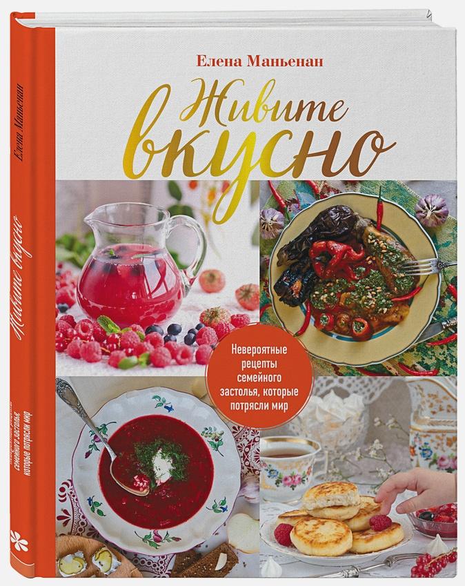 Елена Маньенан - Живите вкусно! Невероятные рецепты семейного застолья, которые потрясли мир обложка книги