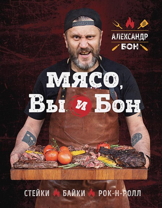 Бон Александр Викторович - Мясо, вы и Бон. Стейки, байки, рок-н-ролл (с автографом) обложка книги