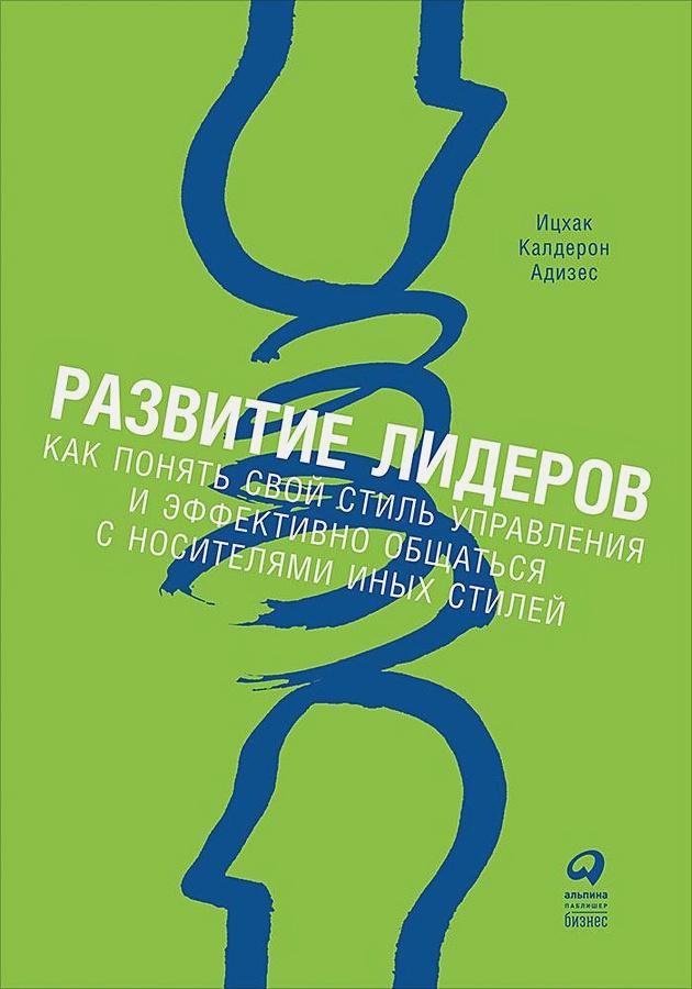 Адизес И. - Развитие лидеров: Как понять свой стиль управления и эффективно общаться с носителями иных стилей обложка книги