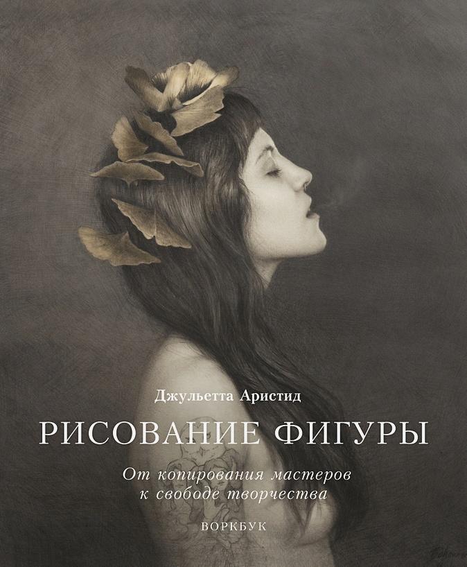 Джульетта Аристид - Рисование фигуры. От копирования мастеров к свободе творчества. Воркбук обложка книги