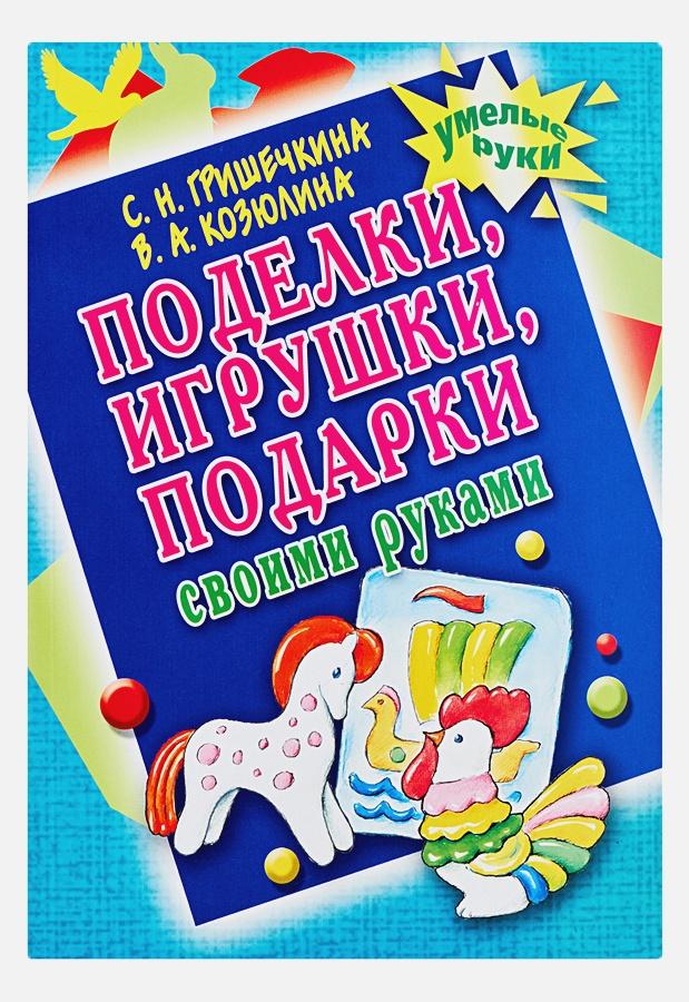 Гришечкина Н.В. - Поделки, игрушки, подарки своими руками обложка книги