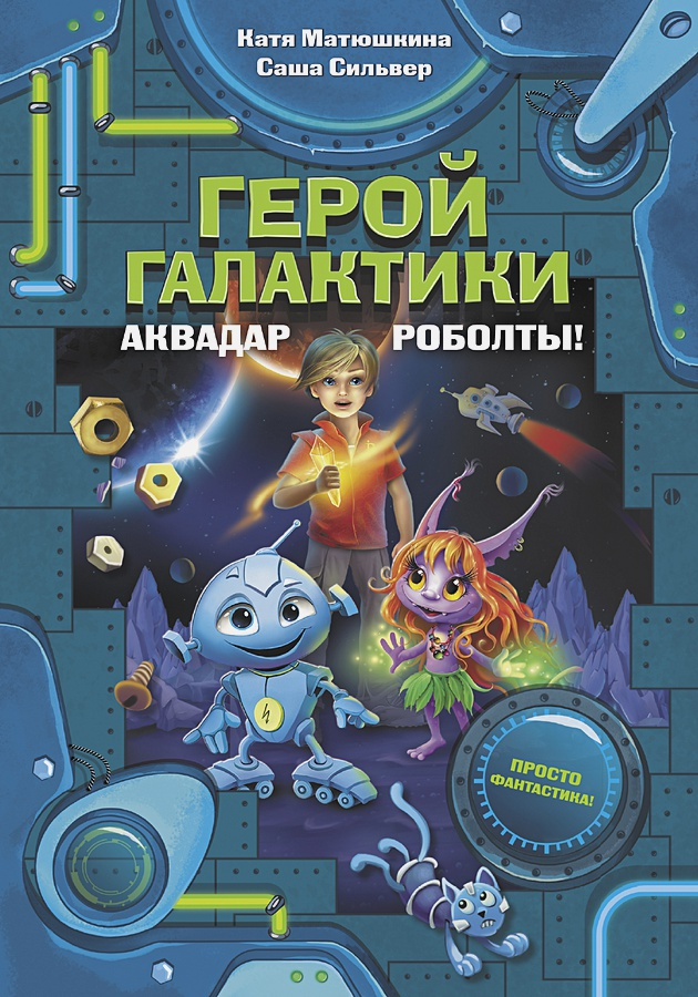 Катя Матюшкина, Саша Сильвер - Герой галактики. Аквадар. Роболты! обложка книги