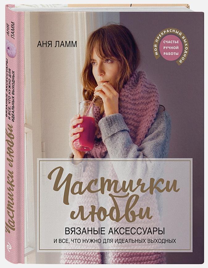 Аня Ламм - Частички любви. Вязаные аксессуары и все, что нужно для идеальных выходных обложка книги