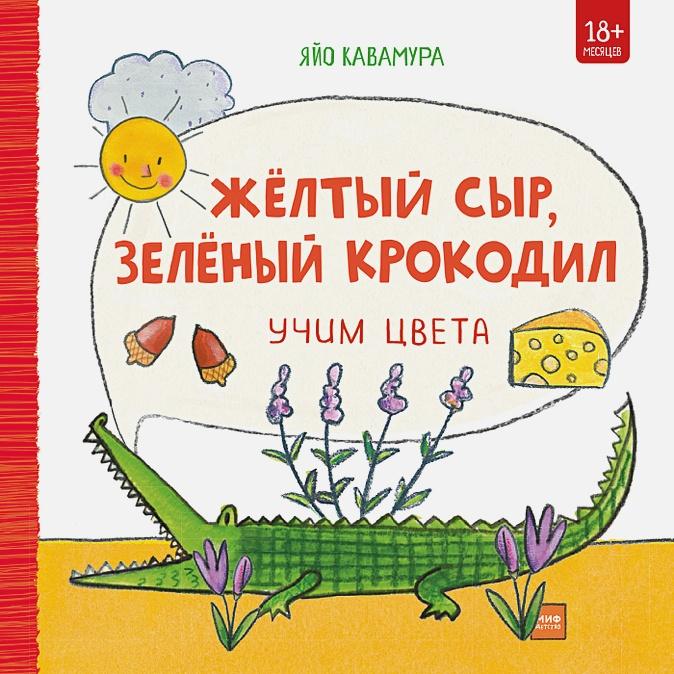 Яйо Кавамура - Жёлтый сыр, зелёный крокодил. Учим цвета обложка книги