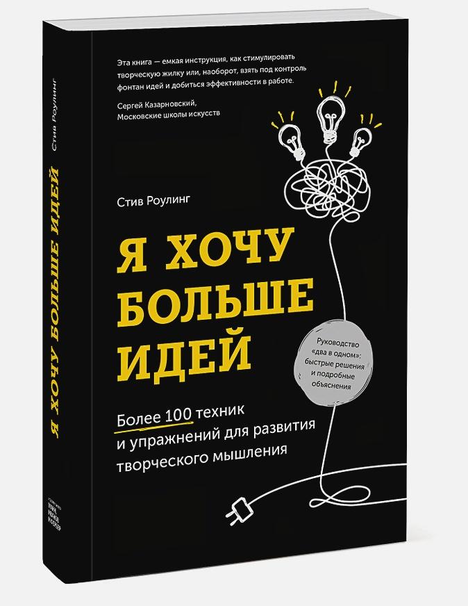 Я хочу больше идей. Более 100 техник и упражнений для развития творческого мышления Стив Роулинг