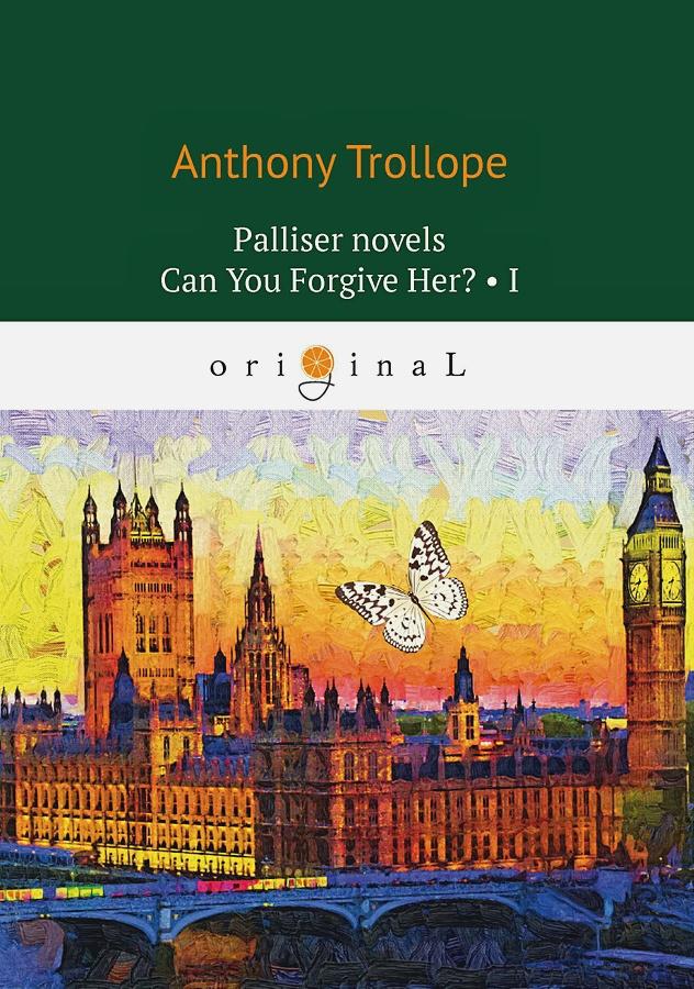 Trollope A. - Palliser novels. Can You Forgive Her? 1 = Романы о Плантагенете Паллисьере. Можно ли ее простить? Ч. 1: на анг.яз обложка книги