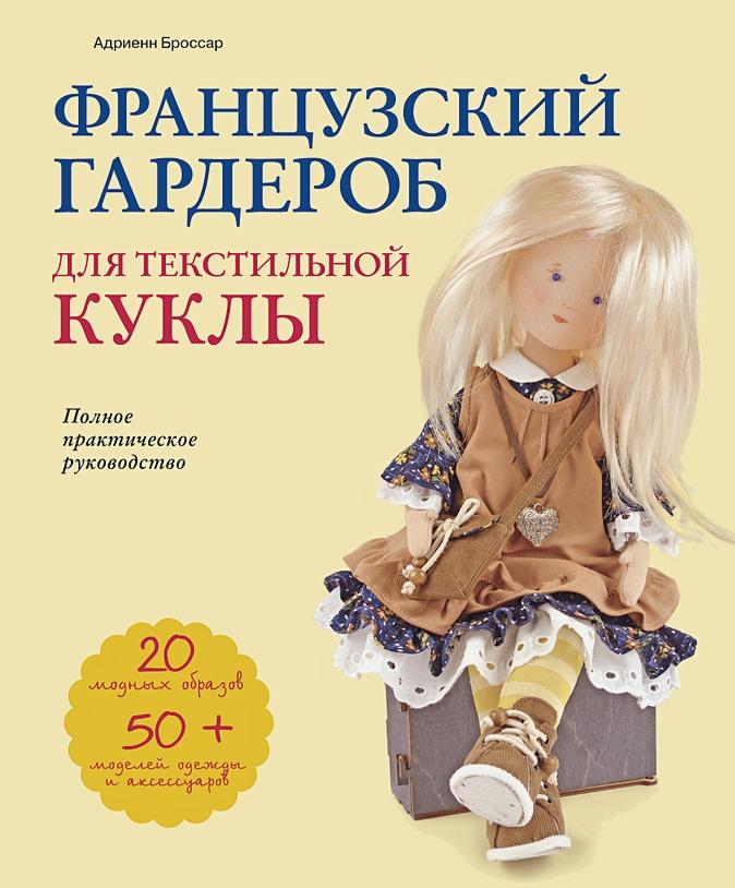 Адриенн Броссар - Французский гардероб для текстильной куклы. Полное практическое руководство. Мастер-классы и выкройки обложка книги