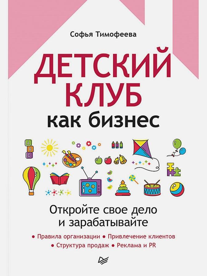 Тимофеева С. А. - Детский клуб как бизнес. Откройте свое дело и зарабатывайте обложка книги