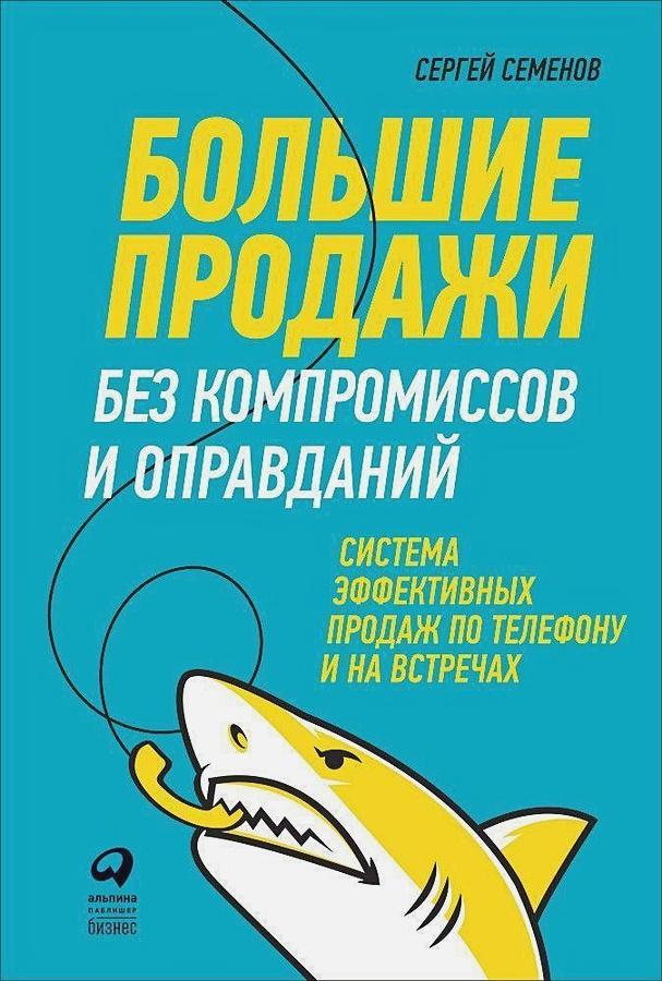 Семёнов С. - Большие продажи без компромиссов и оправданий: Система эффективных продаж по телефону и на встречах (обложка) обложка книги