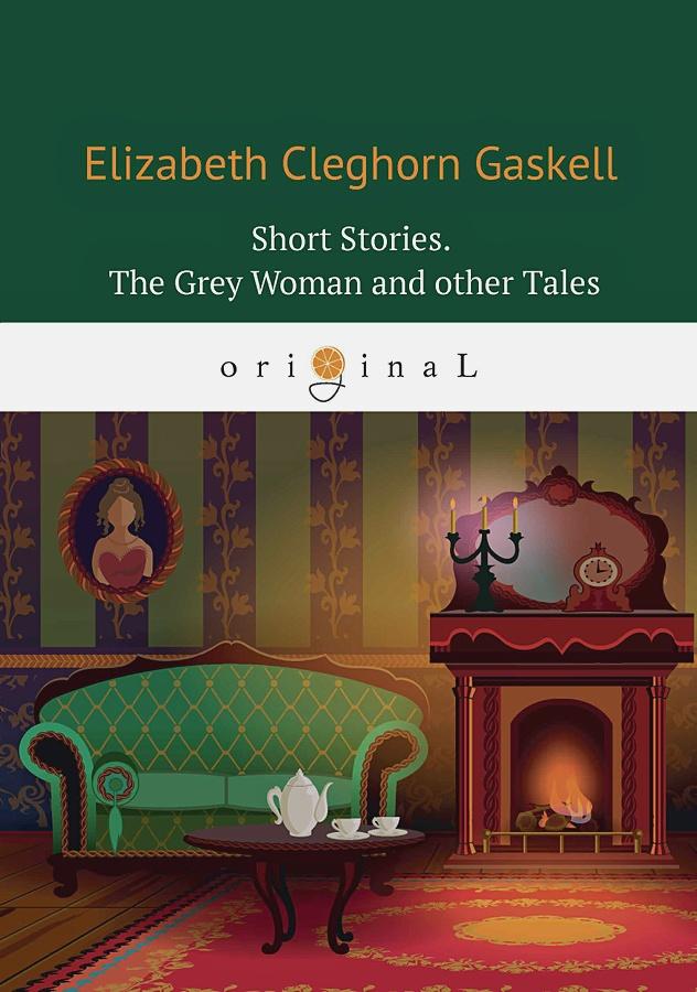 Gaskell E.C. - Short Stories. The Grey Womanand other Tales = Сборник. Серая женщина и другие истории: на англ.яз обложка книги