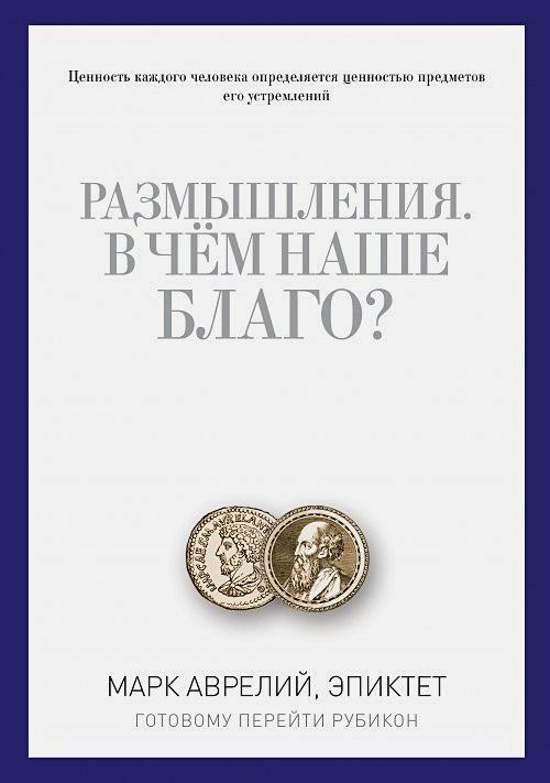 Марк Аврелий, Эпиктет - Размышления. В чем наше благо? Готовому перейти Рубикон. Марк Аврелий, Эпиктет обложка книги
