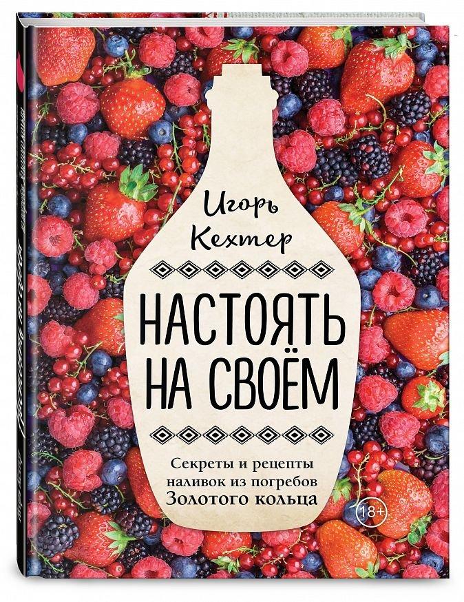 Настоять на своем. Секреты и рецепты наливок из погребов Золотого кольца Игорь Кехтер
