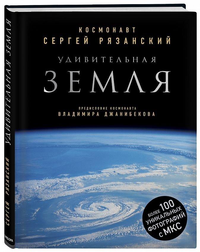 Удивительная Земля. Уникальные фотографии Земли из космоса Сергей Рязанский