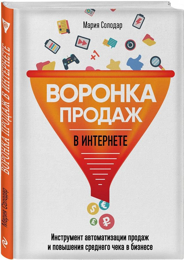 Воронка продаж в интернете. Инструмент автоматизации продаж и повышения среднего чека в бизнесе Мария Солодар
